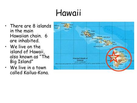 "Hawaii There are 8 islands in the main Hawaiian chain. 6 are inhabited. We live on the island of Hawaii, also known as ""The Big Island"" We live in a town."