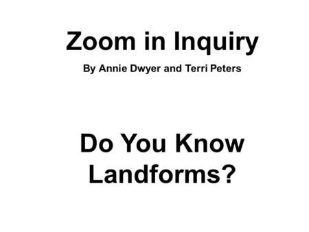 Zoom in Inquiry By Annie Dwyer and Terri Peters Do You Know Landforms?