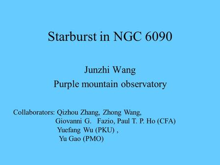 Starburst in NGC 6090 Junzhi Wang Purple mountain observatory Collaborators: Qizhou Zhang, Zhong Wang, Giovanni G. Fazio, Paul T. P. Ho (CFA) Yuefang Wu.