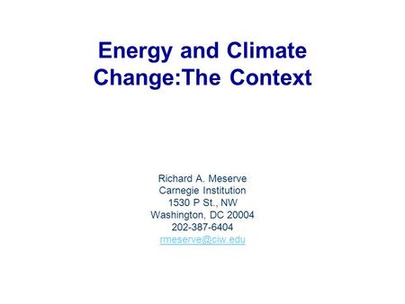 Energy and Climate Change:The Context Richard A. Meserve Carnegie Institution 1530 P St., NW Washington, DC 20004 202-387-6404