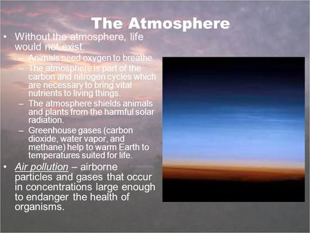 The Atmosphere Without the atmosphere, life would not exist. –Animals need oxygen to breathe. –The atmosphere is part of the carbon and nitrogen cycles.