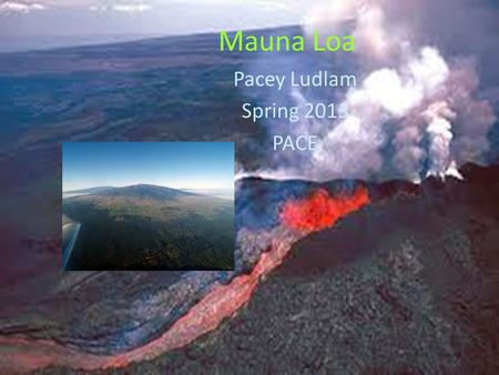 Mauna Loa Pacey Ludlam Spring 2013 PACE. About the Mauna Loa You may have thought that Mount Everest was the largest mountain, but you were wrong. Everest.