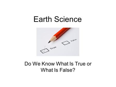 Earth Science Do We Know What Is True or What Is False?
