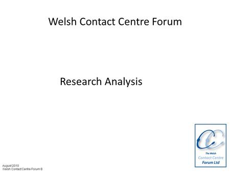 Welsh Contact Centre Forum Research Analysis August 2010 Welsh Contact Centre Forum ©