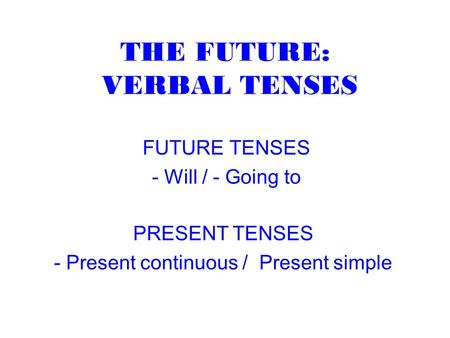 THE FUTURE: VERBAL TENSES FUTURE TENSES - Will / - Going to PRESENT TENSES - Present continuous / Present simple.