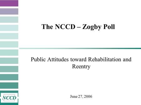 The NCCD – Zogby Poll Public Attitudes toward Rehabilitation and Reentry June 27, 2006.