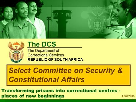 Transforming prisons into correctional centres - places of new beginnings April 2005 Select Committee on Security & Constitutional Affairs The DCS The.
