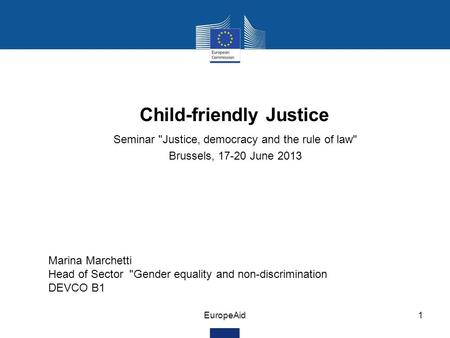 EuropeAid1 Child-friendly Justice Seminar Justice, democracy and the rule of law Brussels, 17-20 June 2013 Marina Marchetti Head of Sector Gender equality.