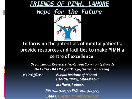 FRIENDS OF PIMH, LAHORE Hope for the Future To focus on the potentials of mental patients, provide resources and facilities to make PIMH a centre of excellence.
