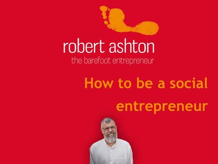 How to be a social entrepreneur. About me 1.Failed at school 2.Learn by doing 3.Start stuff... 4.Written 17 books 5.Rock boats 6.Often quoted 7.Have a.