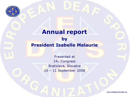 Annual report by President Isabelle Malaurie Presented at 14 th Congress Bratislava, Slovakia 10 – 11 September 2008 www.deafsports-edso.eu.