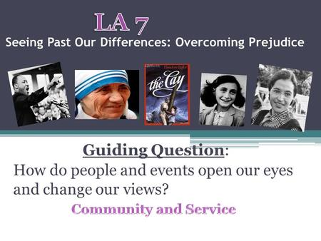 Seeing Past Our Differences: Overcoming Prejudice Guiding Question: How do people and events open our eyes and change our views?