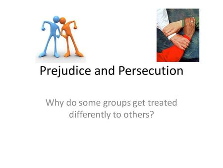 Prejudice and Persecution Why do some groups get treated differently to others?