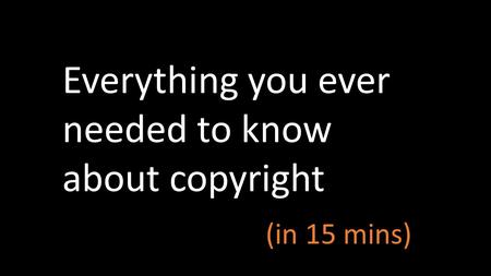 Everything you ever needed to know about copyright (in 15 mins)