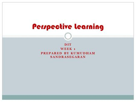 DIT WEEK 1 PREPARED BY KUMUDHAM SANDRASEGARAN Perspective Learning.