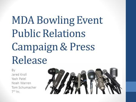 MDA Bowling Event Public Relations Campaign & Press Release By Jared Kroll Yash Patel Noah Warren Tom Schumacher 7 th hr.
