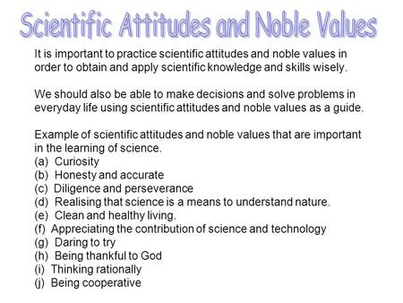 It is important to practice scientific attitudes and noble values in order to obtain and apply scientific knowledge and skills wisely. We should also be.