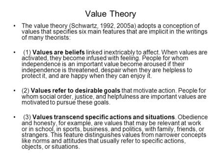 Value Theory The value theory (Schwartz, 1992, 2005a) adopts a conception of values that specifies six main features that are implicit in the writings.