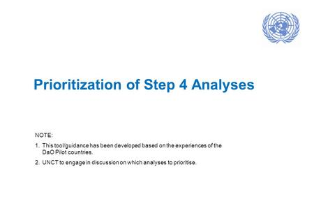 Prioritization of Step 4 Analyses NOTE: 1.This tool/guidance has been developed based on the experiences of the DaO Pilot countries. 2.UNCT to engage in.