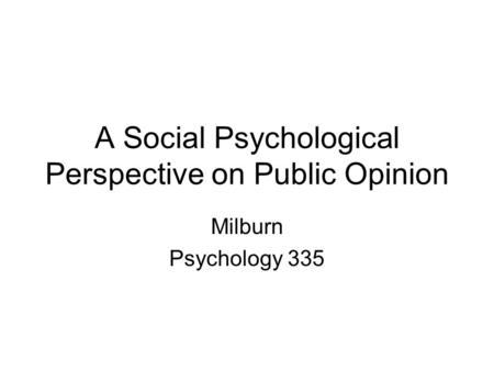 A Social Psychological Perspective on Public Opinion Milburn Psychology 335.