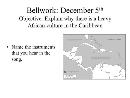 Bellwork: December 5 th Objective: Explain why there is a heavy African culture in the Caribbean Name the instruments that you hear in the song.