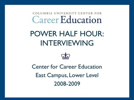 POWER HALF HOUR: INTERVIEWING Center for Career Education East Campus, Lower Level 2008-2009.