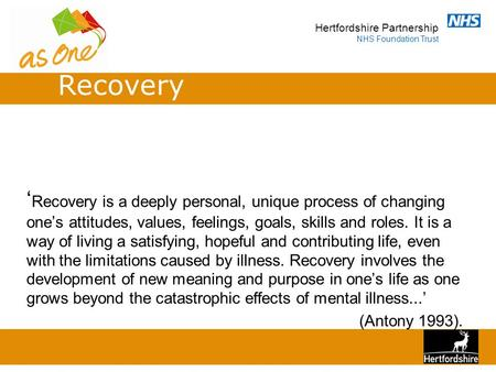 Hertfordshire Partnership NHS Foundation Trust ' Recovery is a deeply personal, unique process of changing one's attitudes, values, feelings, goals, skills.