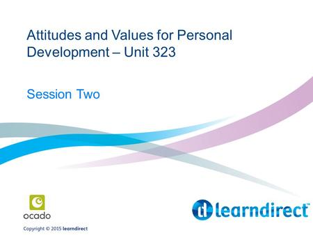 Attitudes and Values for Personal Development – Unit 323 Session Two.