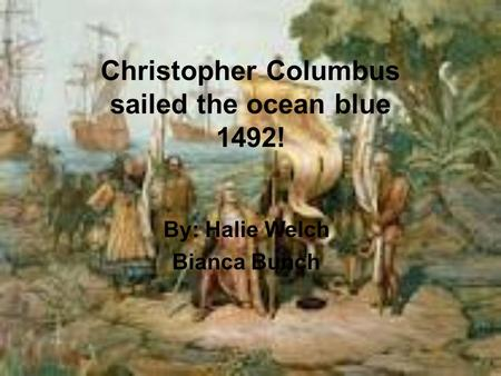 Christopher Columbus sailed the ocean blue 1492! By: Halie Welch Bianca Bunch.