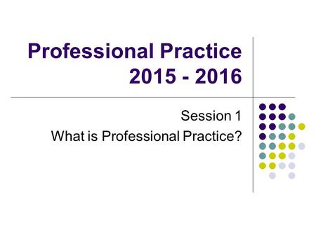 Professional Practice 2015 - 2016 Session 1 What is Professional Practice?