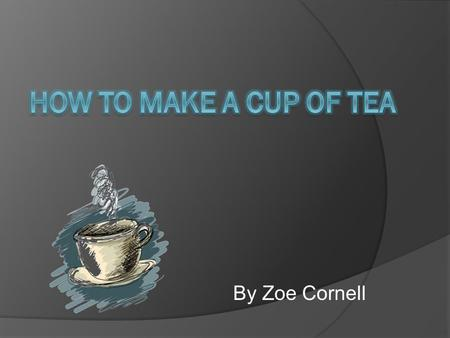 By Zoe Cornell. Mug Kettle Tea bag Milk Sugar Pour water into the kettle and switch it on.