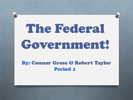 The Federal Government! By: Connor Grose & Robert Taylor Period 1.