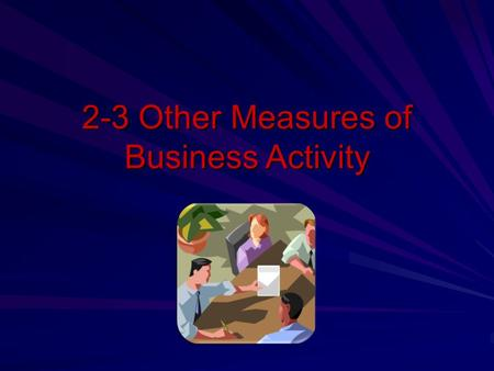 2-3 Other Measures of Business Activity. Goals Discuss investment activities that promote economic growth. Explain borrowing activities by government,