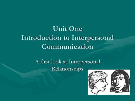 Unit One Introduction to Interpersonal Communication A first look at Interpersonal Relationships.