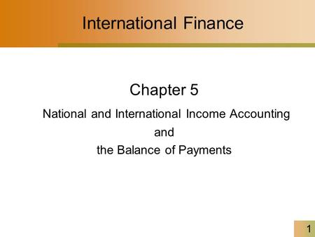 1 International Finance Chapter 5 National and International Income Accounting and the Balance of Payments.