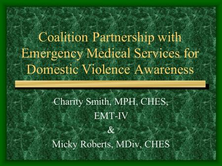 Coalition Partnership with Emergency Medical Services for Domestic Violence Awareness Charity Smith, MPH, CHES, EMT-IV & Micky Roberts, MDiv, CHES.
