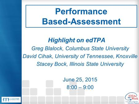 Performance Based-Assessment Highlight on edTPA Greg Blalock, Columbus State University David Cihak, University of Tennessee, Knoxville Stacey Bock, Illinois.