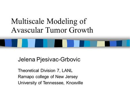 Multiscale Modeling of Avascular Tumor Growth Jelena Pjesivac-Grbovic Theoretical Division 7, LANL Ramapo college of New Jersey University of Tennessee,