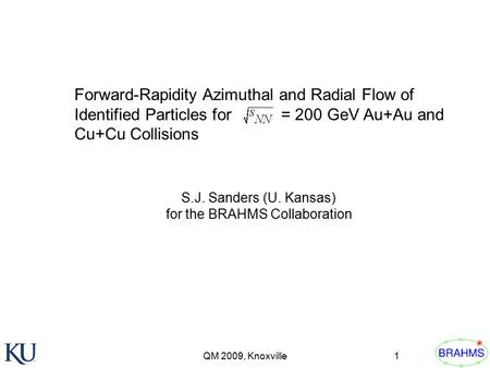 QM 2009, Knoxville1 Forward-Rapidity Azimuthal and Radial Flow of Identified Particles for = 200 GeV Au+Au and Cu+Cu Collisions S.J. Sanders (U. Kansas)