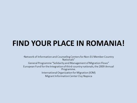"FIND YOUR PLACE IN ROMANIA! "" Network of Information and Counseling Centers for Non-EU Member Country Nationals"" General Programme ""Solidarity and Management."