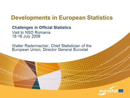 Developments in European Statistics Challenges in Official Statistics Visit to NSO Romania 15-16 July 2009 Walter Radermacher, Chief Statistician of the.