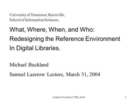 Lazerow Lecture, UTK, 20041 University of Tennessee, Knoxville, School of Information Sciences, What, Where, When, and Who: Redesigning the Reference Environment.