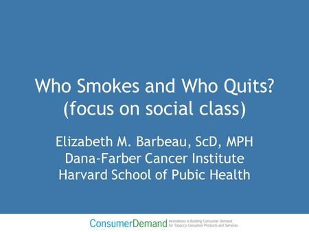 Who Smokes and Who Quits? (focus on social class) Elizabeth M. Barbeau, ScD, MPH Dana-Farber Cancer Institute Harvard School of Pubic Health.