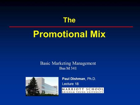 Paul Dishman, Ph.D. The Promotional Mix Paul Dishman, Ph.D. Lecture 18 Basic Marketing Management Bus M 341.
