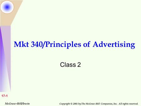 McGraw-Hill/Irwin Copyright © 2001 by The McGraw-Hill Companies, Inc. All rights reserved. 17-1 Mkt 340/Principles of Advertising Class 2.