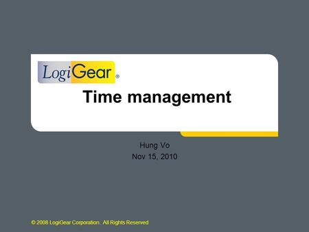 © 2008 LogiGear Corporation. All Rights Reserved Time management Hung Vo Nov 15, 2010.