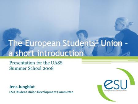 The European Students' Union – a short introduction Presentation for the UASS Summer School 2008 Jens Jungblut ESU Student Union Development Committee.
