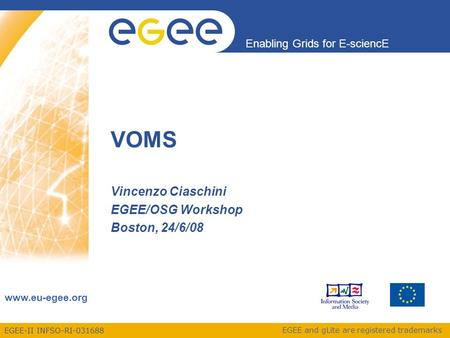 EGEE-II INFSO-RI-031688 Enabling Grids for E-sciencE www.eu-egee.org EGEE and gLite are registered trademarks VOMS Vincenzo Ciaschini EGEE/OSG Workshop.
