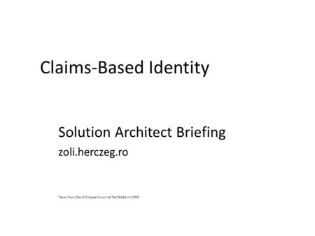 Claims-Based Identity Solution Architect Briefing zoli.herczeg.ro Taken from David Chappel's work at TechEd Berlin 2009.