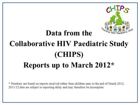 Data from the Collaborative HIV Paediatric Study (CHIPS) Reports up to March 2012* * Numbers are based on reports received rather than children seen to.